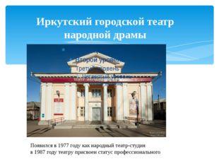 Иркутский городской театр народной драмы Появился в 1977 году как народный те