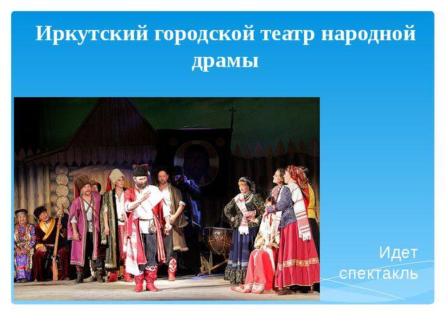 Иркутский городской театр народной драмы Идет спектакль