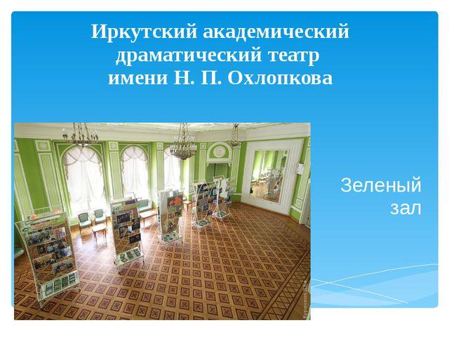 Иркутский академический драматический театр имени Н. П. Охлопкова Зеленый зал