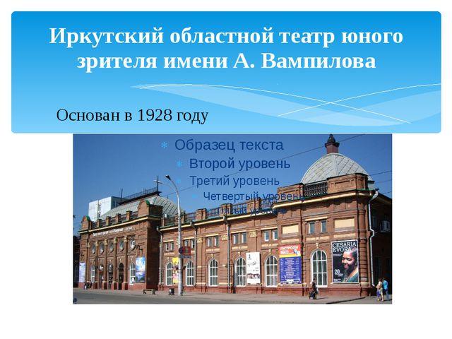 Иркутский областной театр юного зрителя имени А. Вампилова Основан в 1928 году