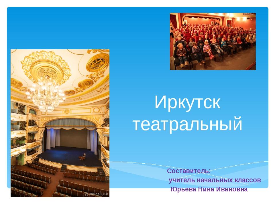 Иркутск театральный Составитель: учитель начальных классов Юрьева Нина Ивановна