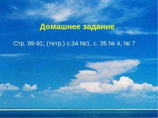 Домашнее задание Стр. 89-91; (тетр.) с.34 №1, с. 35 № 4, № 7