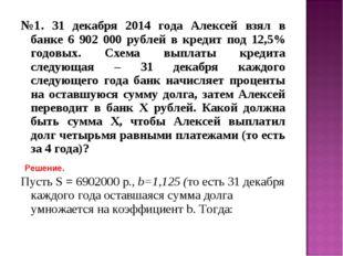 №1. 31 декабря 2014 года Алексей взял в банке 6 902 000 рублей в кредит под 1