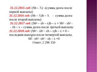 31.12.2015 год: (Sb – X) –(сумма долга после первой выплаты) 31.12.2016 год: