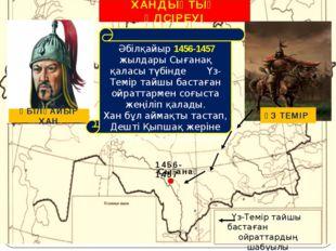 ХАНДЫҚТЫҢ ӘЛСІРЕУІ Сығанақ 1456-1457 Үз-Темір тайшы бастаған ойраттардың шабу