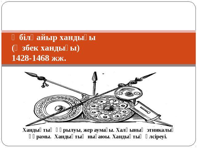 Әбілқайыр хандығы (Өзбек хандығы) 1428-1468 жж. Хандықтың құрылуы, жер аумағы...