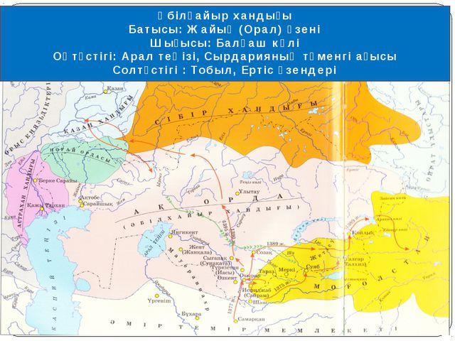Әбілқайыр хандығы Батысы: Жайық (Орал) өзені Шығысы: Балқаш көлі Оңтүстігі: А...