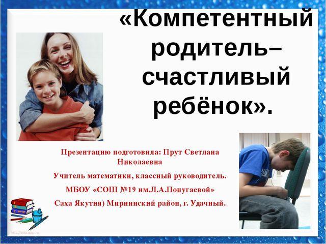 «Компетентный родитель–счастливый ребёнок». Презентацию подготовила: Прут Све...