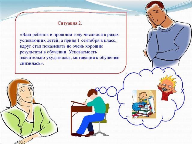 Ситуация 2. «Ваш ребенок в прошлом году числился в рядах успевающих детей, а...