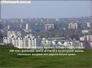Крупнейший город Крыма-Симферополь(около 400тыс. жителей), центр деловой