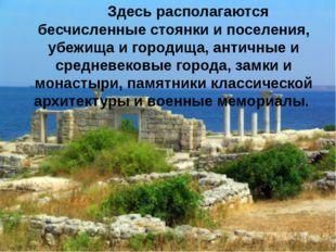Здесь располагаются бесчисленные стоянки и поселения, убежища и городища, ан