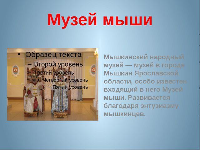 Музей мыши Мышкинский народный музей — музей в городе Мышкин Ярославской обла...
