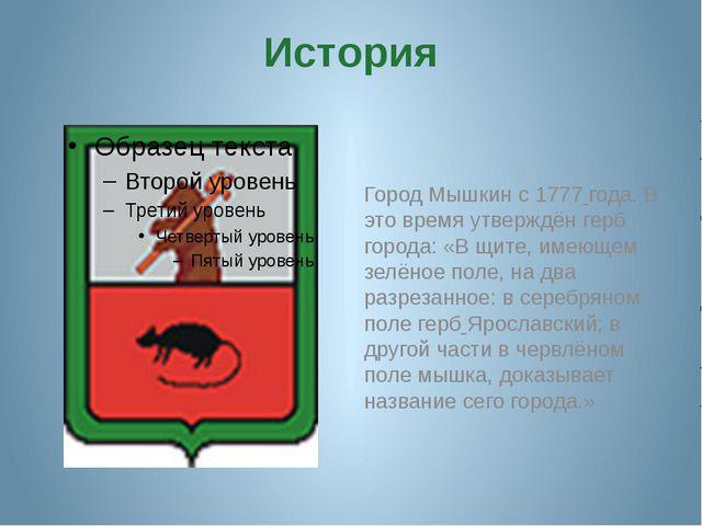 История Город Мышкин с 1777 года. В это время утверждён герб города: «В щите,...