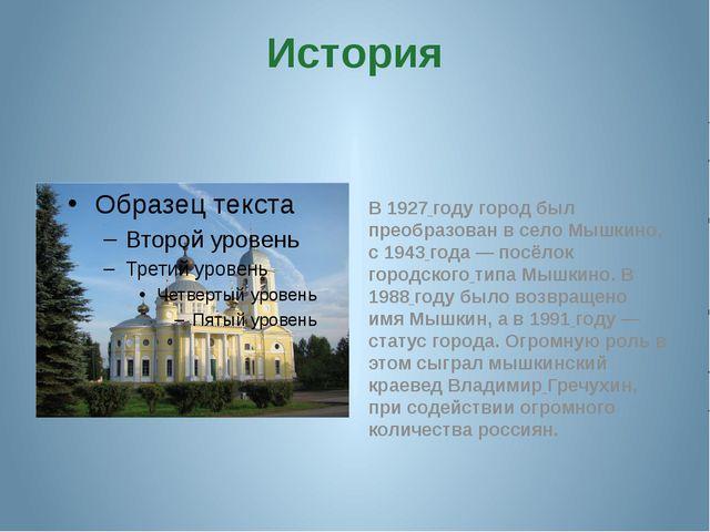 История В 1927 году город был преобразован в село Мышкино, с 1943 года — посё...