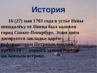 История 16(27)мая1703 годав устье Невы неподалёку от Ниена был заложен го