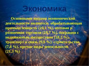 Экономика Основными видами экономической деятельности являются: обрабатывающа