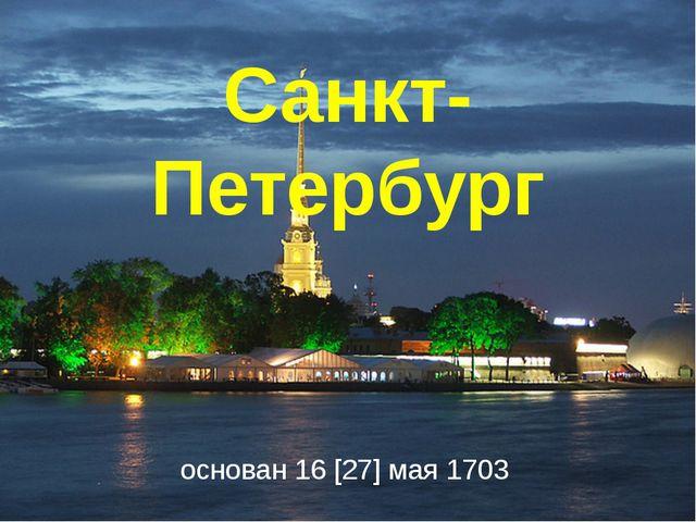 Санкт-Петербург основан16[27]мая1703