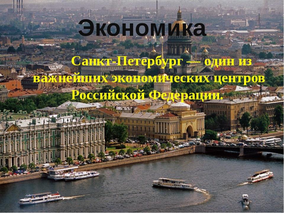 Экономика Санкт-Петербург— один из важнейших экономических центров Российско...