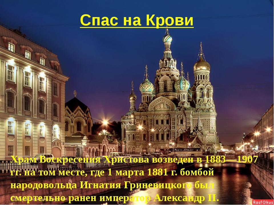 Спас на Крови Храм Воскресения Христова возведен в 1883—1907 гг. на том месте...