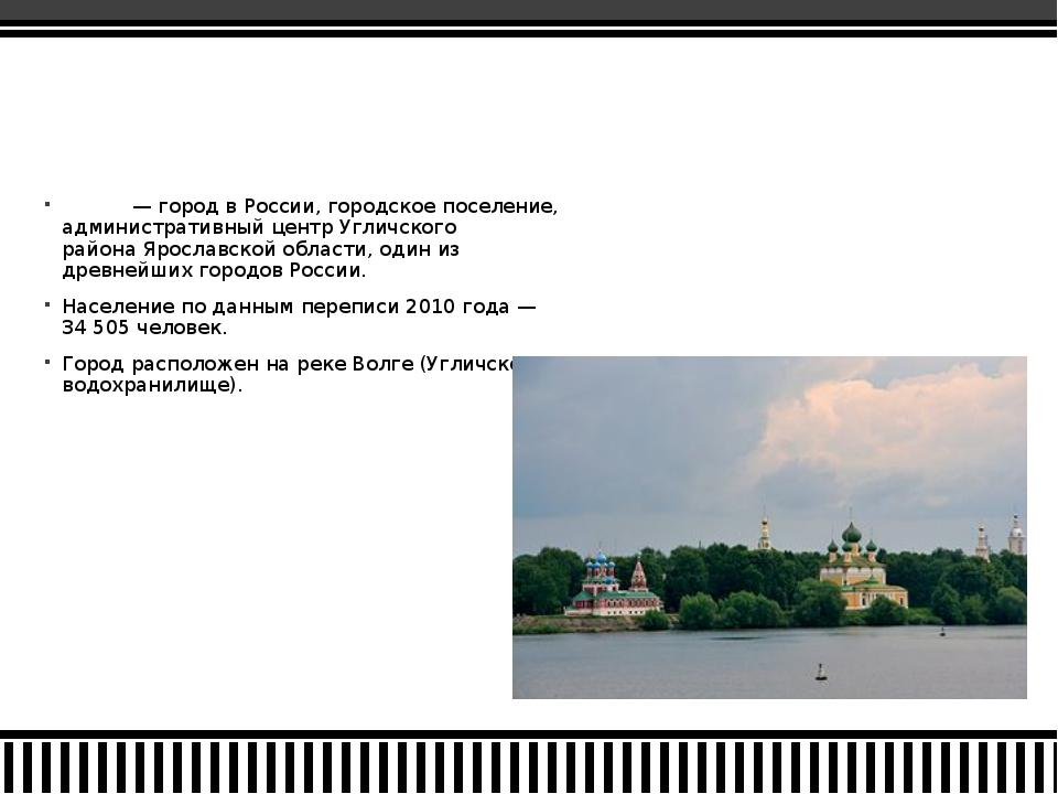 У́глич— город вРоссии,городское поселение, административный центрУгличск...