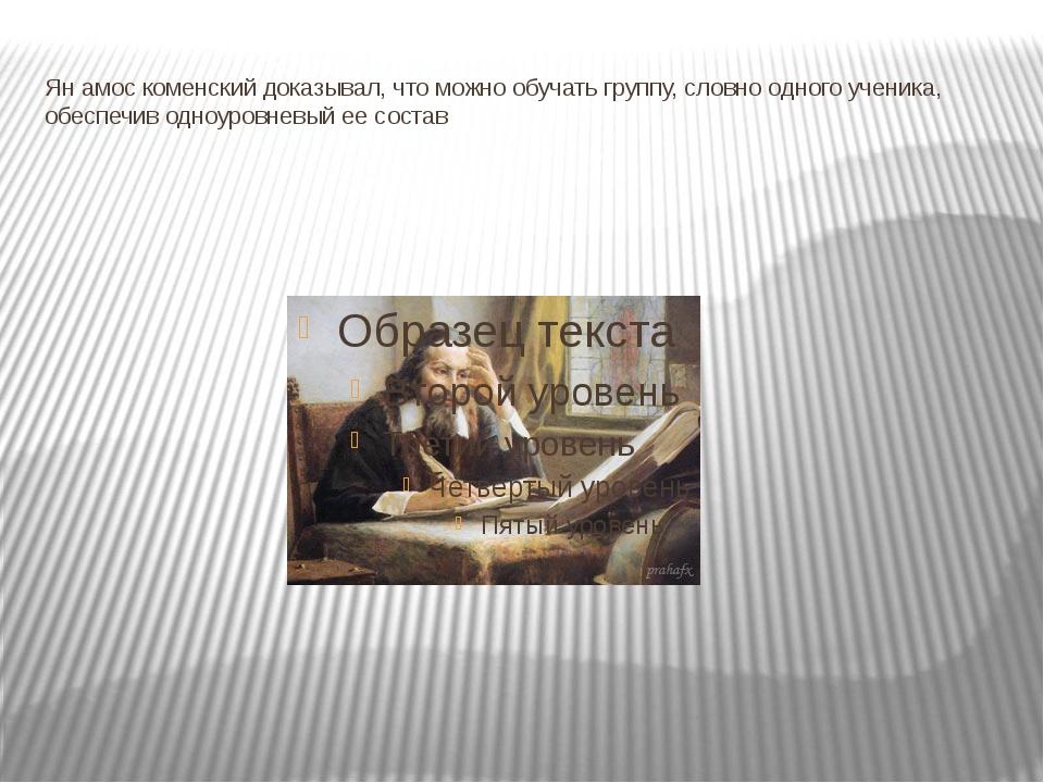 Ян амос коменский доказывал, что можно обучать группу, словно одного ученика,...