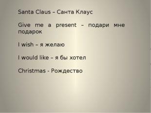 Santa Claus – Санта Клаус Give me a present – подари мне подарок I wish – я ж