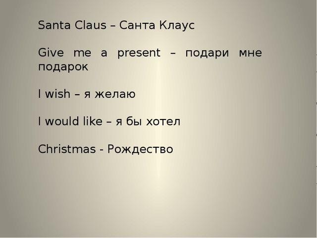 Santa Claus – Санта Клаус Give me a present – подари мне подарок I wish – я ж...