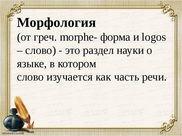 Морфология (от греч. morphe- форма и logos – слово) - это раздел науки о язы...