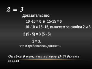 2 = 3 Доказательство: 10 -10 = 0 и 15-15 = 0 10 -10 = 15 -15, вынесем за ско