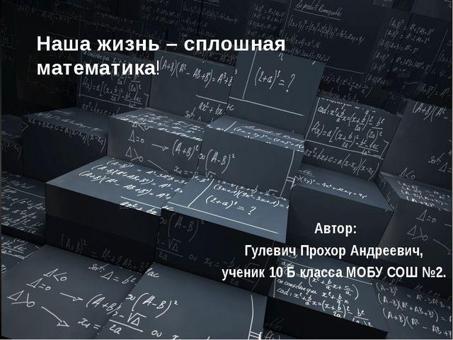Автор: Гулевич Прохор Андреевич, ученик 10 Б класса МОБУ СОШ №2. Наша жизнь...