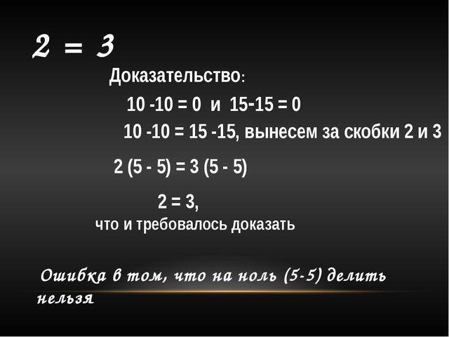 2 = 3 Доказательство: 10 -10 = 0 и 15-15 = 0 10 -10 = 15 -15, вынесем за ско...