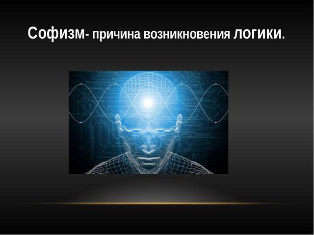 Софизм- причина возникновения логики.