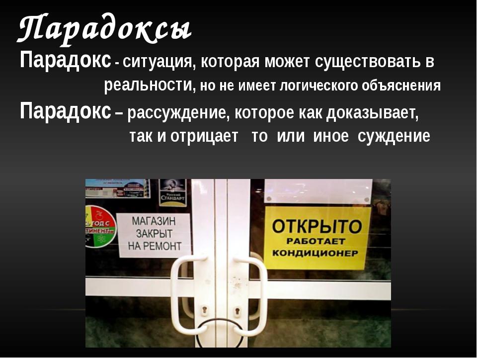 Парадоксы Парадокс - ситуация, которая может существовать в реальности, но не...