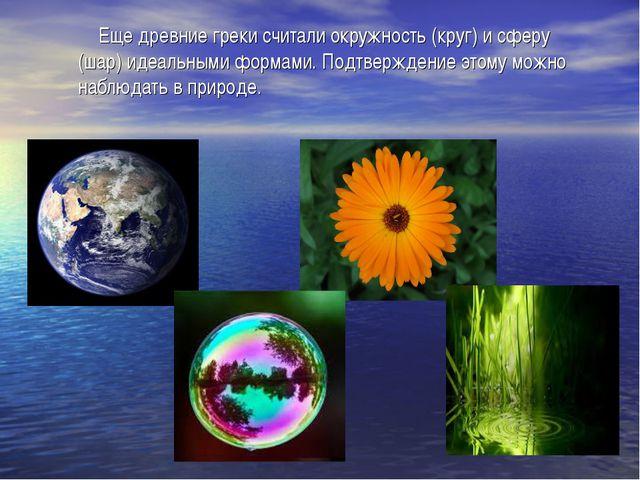 Еще древние греки считали окружность (круг) и сферу (шар) идеальными формами...