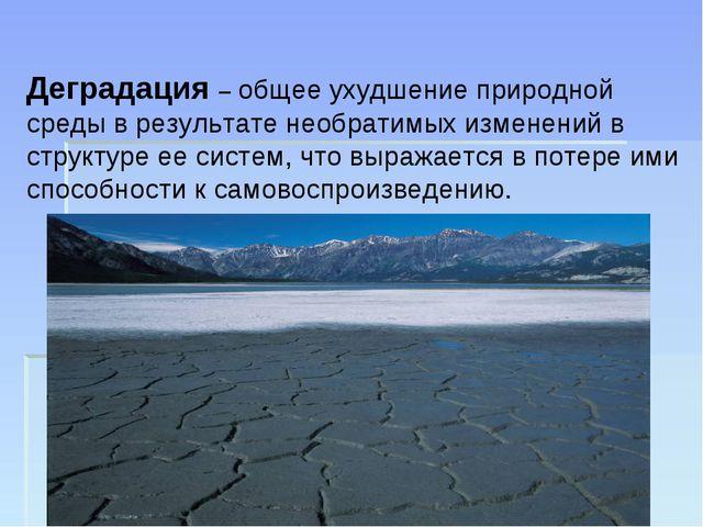 Деградация – общее ухудшение природной среды в результате необратимых изменен...