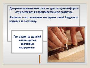 Для распиливания заготовок на детали нужной формы осуществляют их предварител