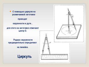 Циркуль С помощью циркуля на размечаемой заготовке проводят окружности и дуги