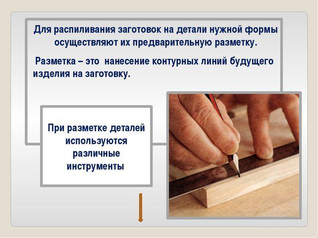 Для распиливания заготовок на детали нужной формы осуществляют их предварител...
