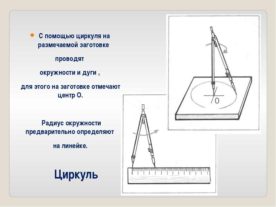 Циркуль С помощью циркуля на размечаемой заготовке проводят окружности и дуги...