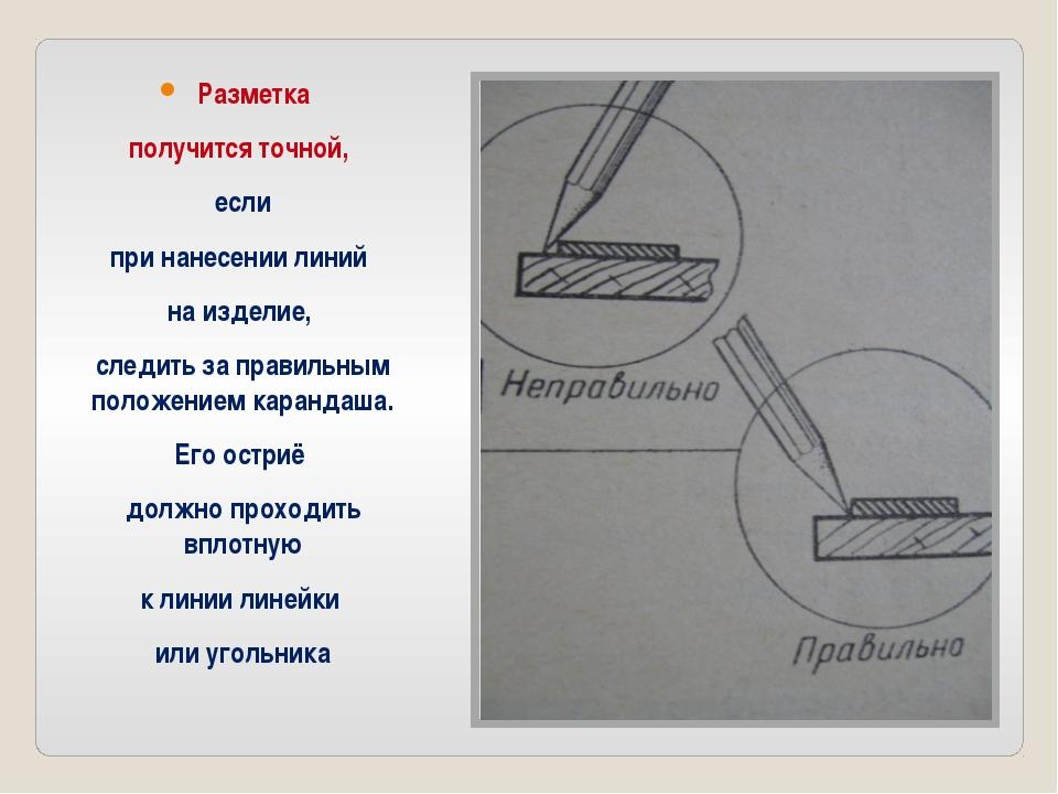 Разметка получится точной, если при нанесении линий на изделие, следить за пр...