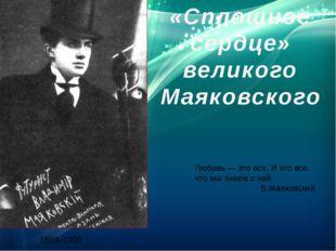 «Сплошное сердце» великого Маяковского 1893–1930 Любовь — это все. И это все,