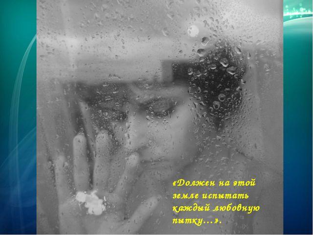 «Должен на этой земле испытать каждый любовную пытку…».