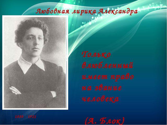 Любовная лирика Александра Блока Только влюбленный имеет право на звание чело...
