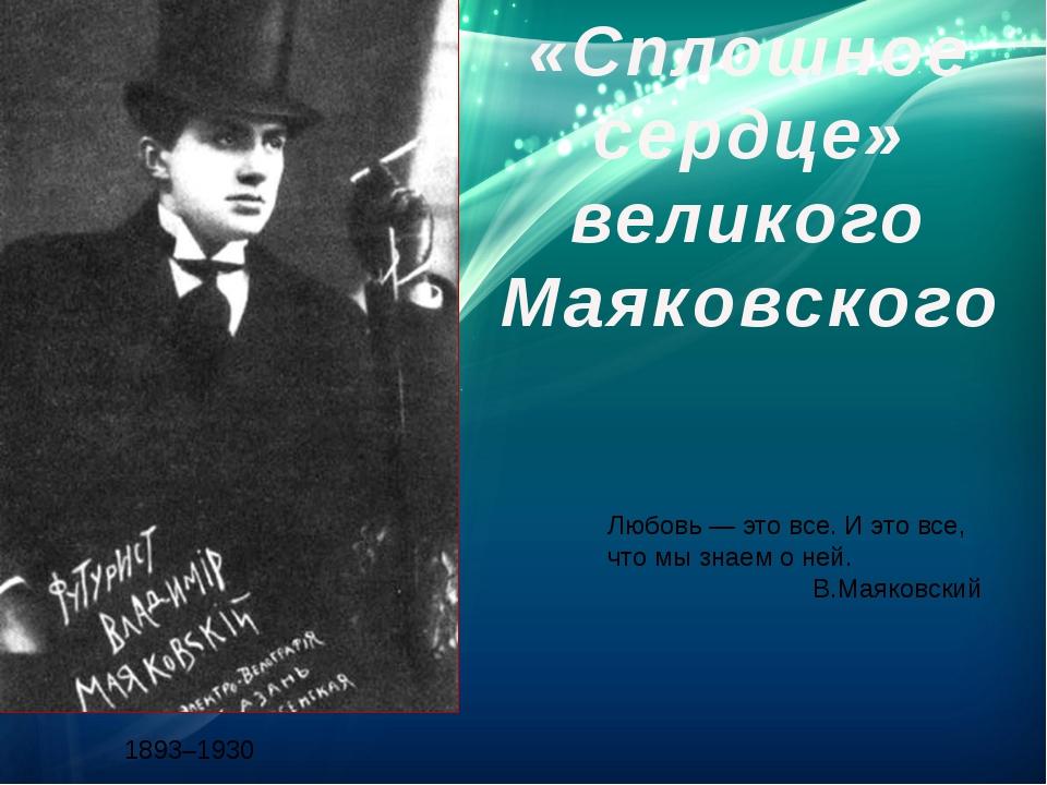 «Сплошное сердце» великого Маяковского 1893–1930 Любовь — это все. И это все,...