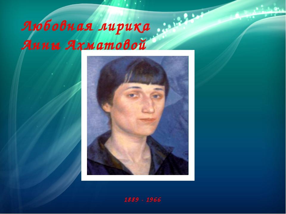 Любовная лирика Анны Ахматовой 1889 - 1966