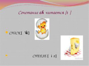 Сочетание ch читается [tʃ] CHICK [ʧɪk] CHEESE [ʧiːz]