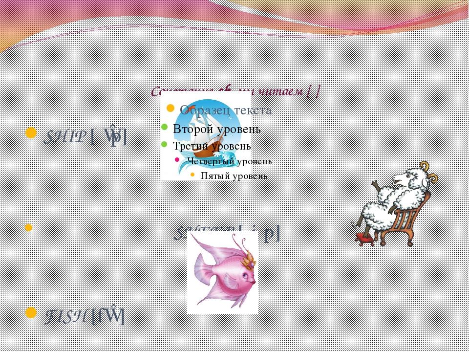 Сочетание sh мы читаем [ʃ] SHIP [ʃɪp] SHEEP [ʃiːp] FISH [fɪʃ]