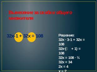 Вынесение за скобки общего множителя 32x-1 + 32x = 108 Решение: 32х ∙ 3-1 +