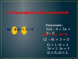 Метод введения новой переменной 9x - 4∙3x + 3 = 0 t1 = 1, t2 = 3 3x = 1, 3x