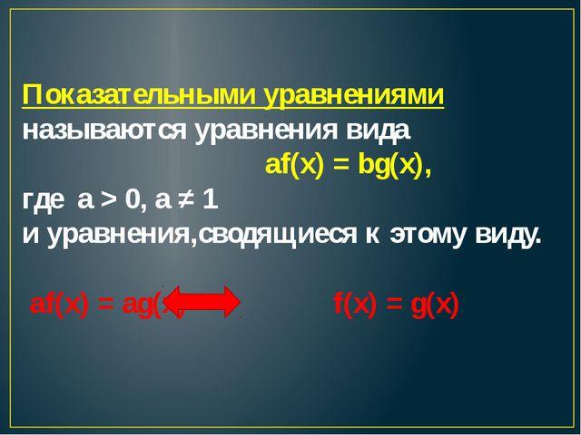 Показательными уравнениями называются уравнения вида аf(х) = bg(x), где а >...